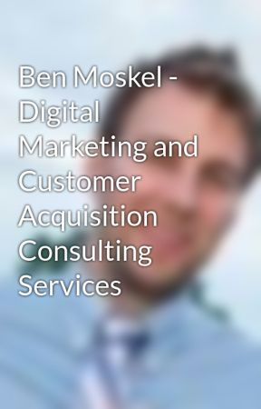Ben Moskel - Digital Marketing and Customer Acquisition Consulting Services by benmoskel