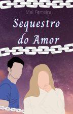Sequestro do Amor (Concluída) by MelPimentel22