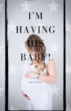 I'm Having HIS Baby! by Molliewyattx