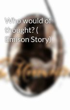Who would of thought? ( Emison Story) by emsionv