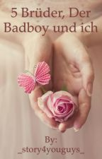 Meine 5 Brüder, der Badboy und ich by _story4youguys_