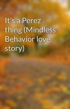 It's a Perez thing (Mindless Behavior love story) by CoolStorieeBro