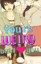 You're Weird But I Love You by Cathy121925