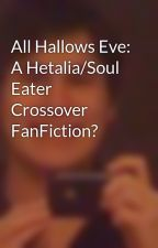 All Hallows Eve: A Hetalia/Soul Eater Crossover FanFiction? by OkamiKun