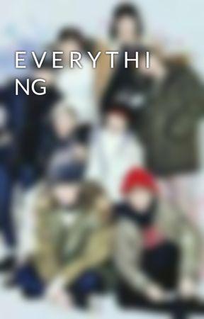 E V E R Y T H I NG by Kindahh__