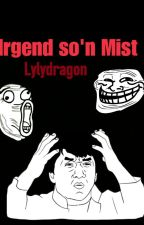Irgend so'n Mist by Lylydragon