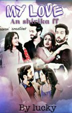 my love (shivika) by luckyme424