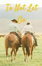 To Not Let Go by Cowgirl1515