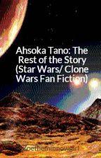 Ahsoka Tano: The Rest of the Story (Star Wars/ Clone Wars Fan Fiction) by Zivtheminnow