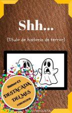 Shh...(Título de historia de terror) by Escriboymegusta
