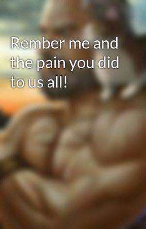 Rember me and the pain you did to us all! by fanboze