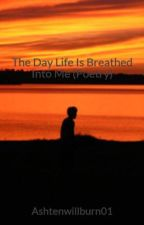 The Day Life Is Breathed Into Me (Poetry) by Ashtenwillburn01