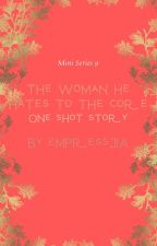 THE WOMAN HE HATES TO THE CORE  (9) ONE SHOT STORY [COMPLETED] by empressJIA