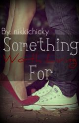 Something Worth Living For (Watty Awards 2011) by nikkichicky