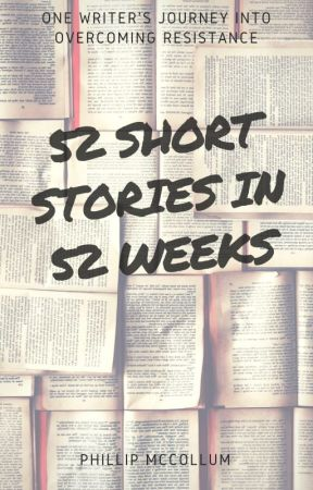 52 Short Stories in 52 Weeks by PhillipMcCollum