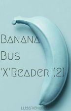 Banana Bus Squad 'X' Reader (2) by llmarienadell