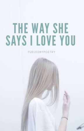 The Way She Says I Love You by fueledbypoetry