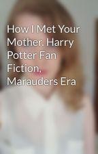How I Met Your Mother. Harry Potter Fan Fiction, Marauders Era by petal103