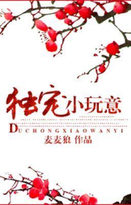 Đọc truyện Độc Sủng Tiểu Ngoạn Ý  - XK,CĐ - Mạch Mạch Lang (Rich92 cv)