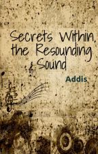 Secrets Within the Resounding Sound by AddisSmith