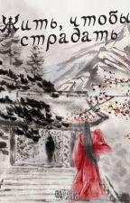 Жить, чтобы страдать / Living to Suffer by BLasia_novels