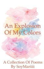 An Explosion of My Colors-  Collection of Poems by SoyMariiii