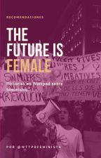 THE FUTURE IS FEMALE (historias feministas) #WattpadFeminista by WTTPDFEMINISTA
