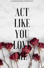 Act Like You Love Me|| Shawn Mendes by lastmendes