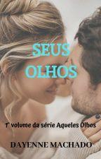 Seus Olhos 1° volume da trilogia Aqueles Olhos EM REVISÃO by Dayennemachado