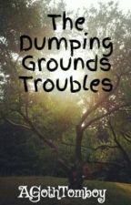 The Dumping Grounds Troubles (Under Edit} by AGothTomboy