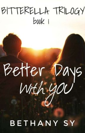 BITTERELLA TRILOGY: BETTER DAYS WITH YOU by BethanySyLove27