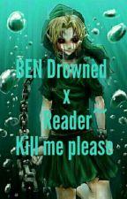 BEN Drowned x Reader~Kill me please by Akame-Kaneki