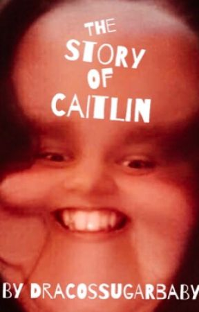 The Story Of Caitlin by DracosSugarBaby