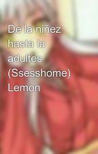De la niñez hasta la adultes (Ssesshome) Lemon by TatianaRodriguezPal6