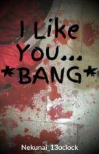 I Like You... *BANG* by Nekunai_13oclock