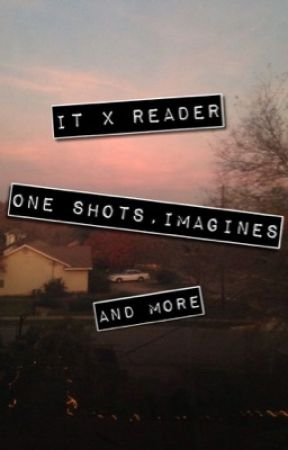 IT x Reader One shots + Imagines by Almond_Butter