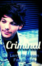 Criminal || Larry Stylinson Fanfic by one_direction_xxxxx