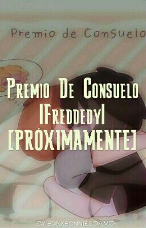 Premio De Consuelo |Freddedy| [PRÓXIMAMENTE] by bonxbonnieLOAMO