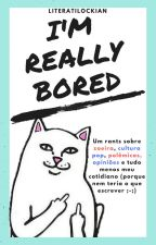 I'm really bored [RANTS] by -flordachuva