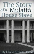 The Story of a Mulatto House Slave by ForeverUnfallenHeart