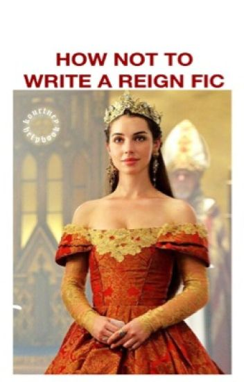 how not to write a reign fanfiction