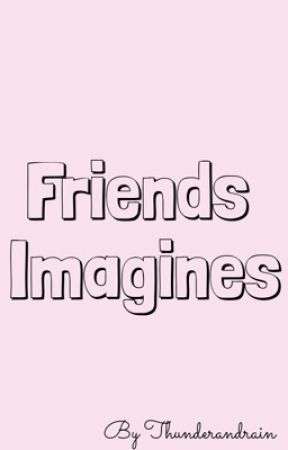 Friends Imagines by ThunderAndRain