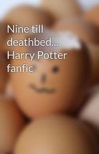 Nine till deathbed... Harry Potter fanfic by cazziepotterhead123