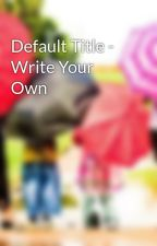 Default Title - Write Your Own by daonguyen120794