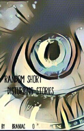 Random Short & Disturbing Stories by Braniac-0