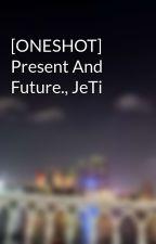 [ONESHOT] Present And Future., JeTi by star1312