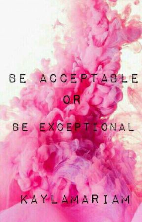 Be Acceptable, or Be Exceptional by KaylaMariaM