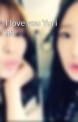 I love you Yuri ah