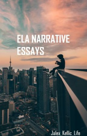 ELA Narrative Essays by Jalex_Kellic_life