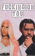 Fucking On You || Nicki Minaj x The Weeknd  by ThePinkHooligan